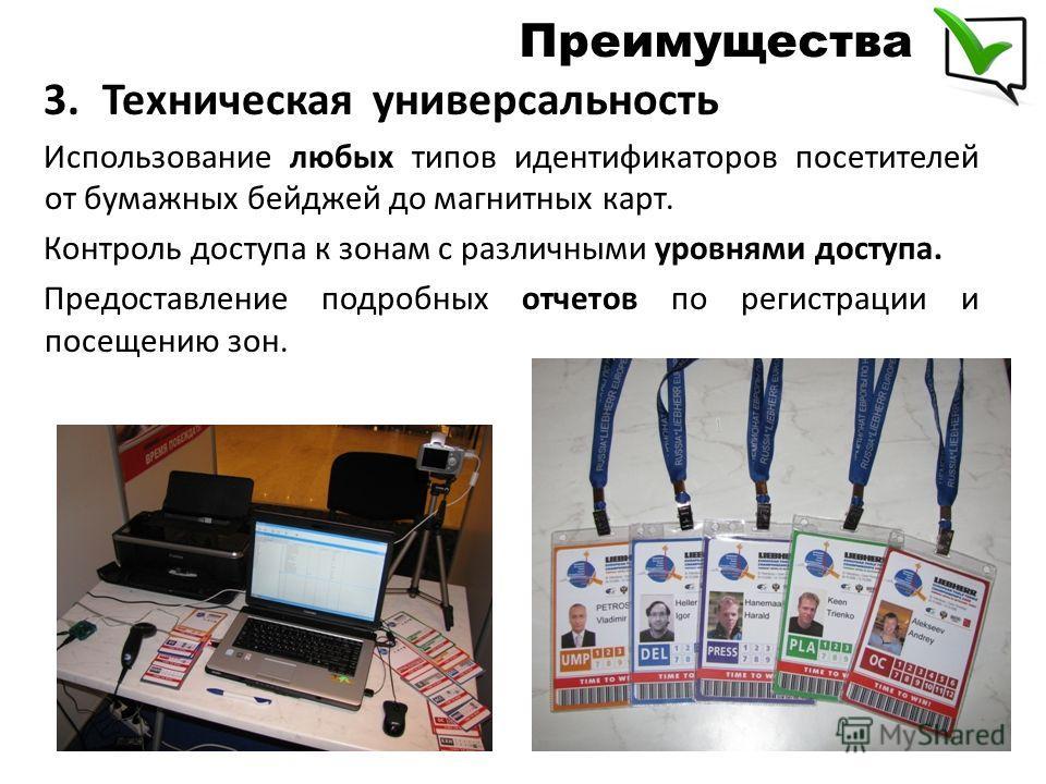 3.Техническая универсальность Использование любых типов идентификаторов посетителей от бумажных бейджей до магнитных карт. Контроль доступа к зонам с различными уровнями доступа. Предоставление подробных отчетов по регистрации и посещению зон. Преиму
