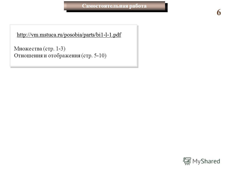 Самостоятельная работа 6 http://vm.mstuca.ru/posobia/parts/bi1-l-1.pdf Множества (стр. 1-3) Отношения и отображения (стр. 5-10) http://vm.mstuca.ru/posobia/parts/bi1-l-1.pdf