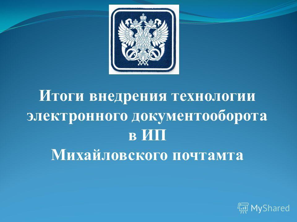Итоги внедрения технологии электронного документооборота в ИП Михайловского почтамта