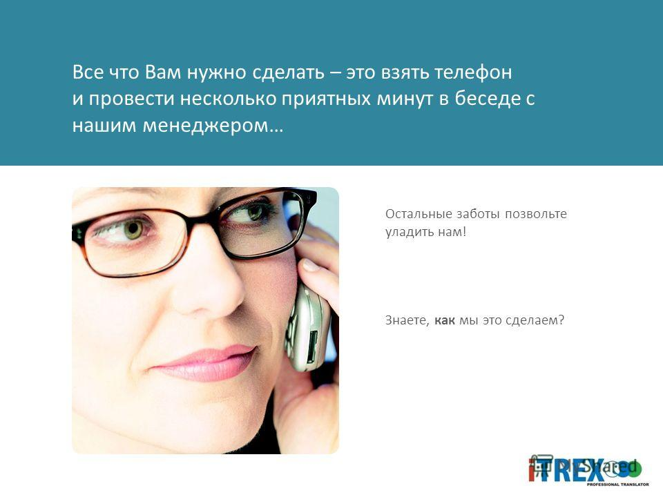 Все что Вам нужно сделать – это взять телефон и провести несколько приятных минут в беседе с нашим менеджером… Остальные заботы позвольте уладить нам! Знаете, как мы это сделаем?