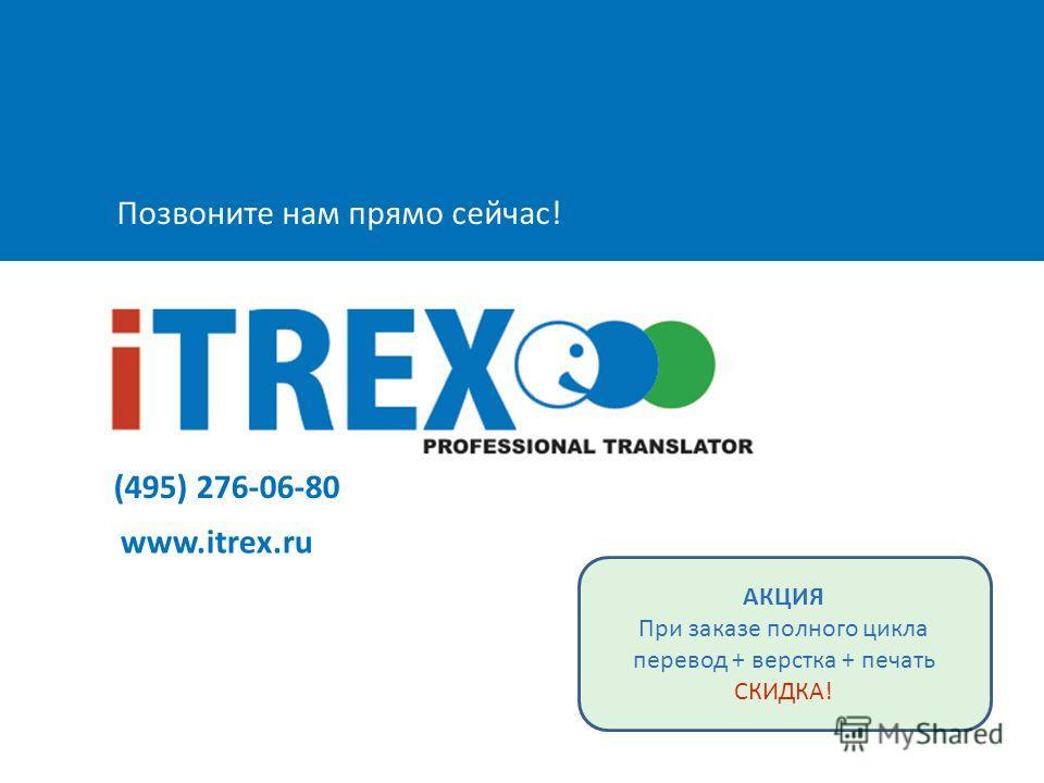 Позвоните нам прямо сейчас! (495) 276-06-80 www.itrex.ru АКЦИЯ При заказе полного цикла перевод + верстка + печать СКИДКА!