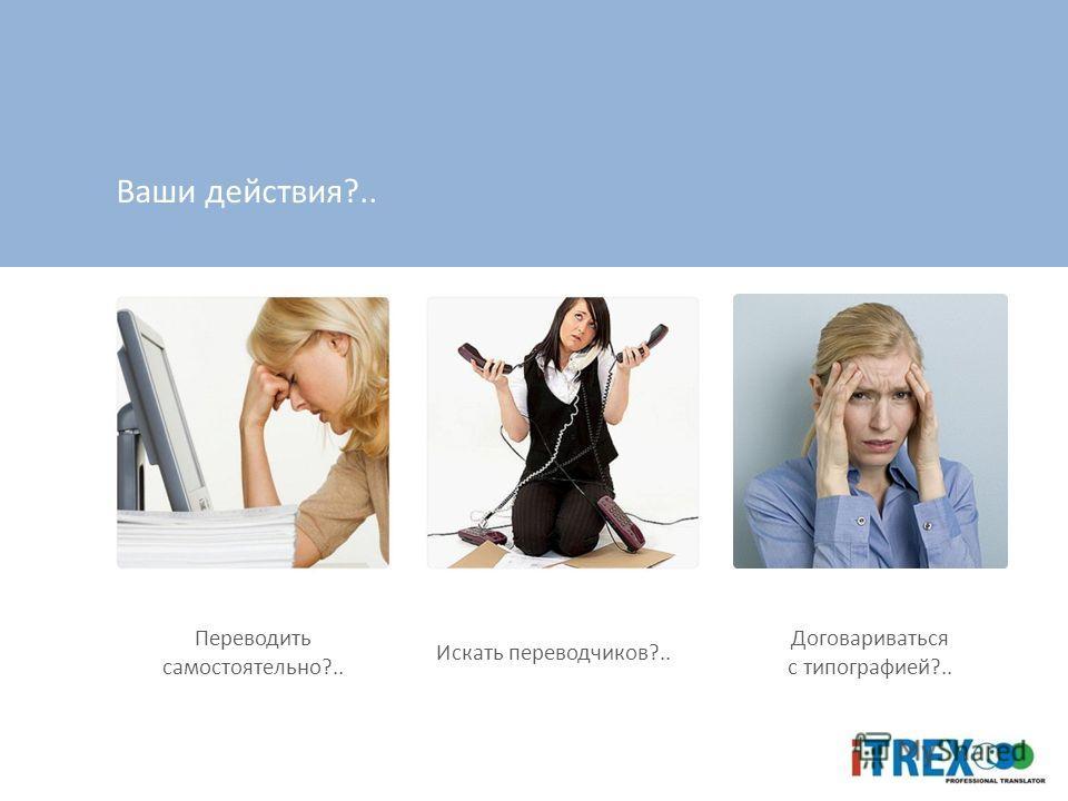 Ваши действия?.. Переводить самостоятельно?.. Искать переводчиков?.. Договариваться с типографией?..