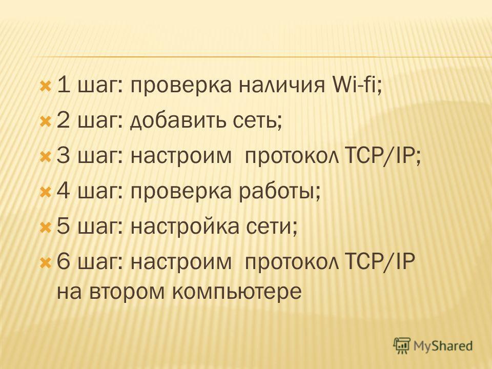 1 шаг: проверка наличия Wi-fi; 2 шаг: добавить сеть; 3 шаг: настроим протокол TCP/IP; 4 шаг: проверка работы; 5 шаг: настройка сети; 6 шаг: настроим протокол TCP/IP на втором компьютере