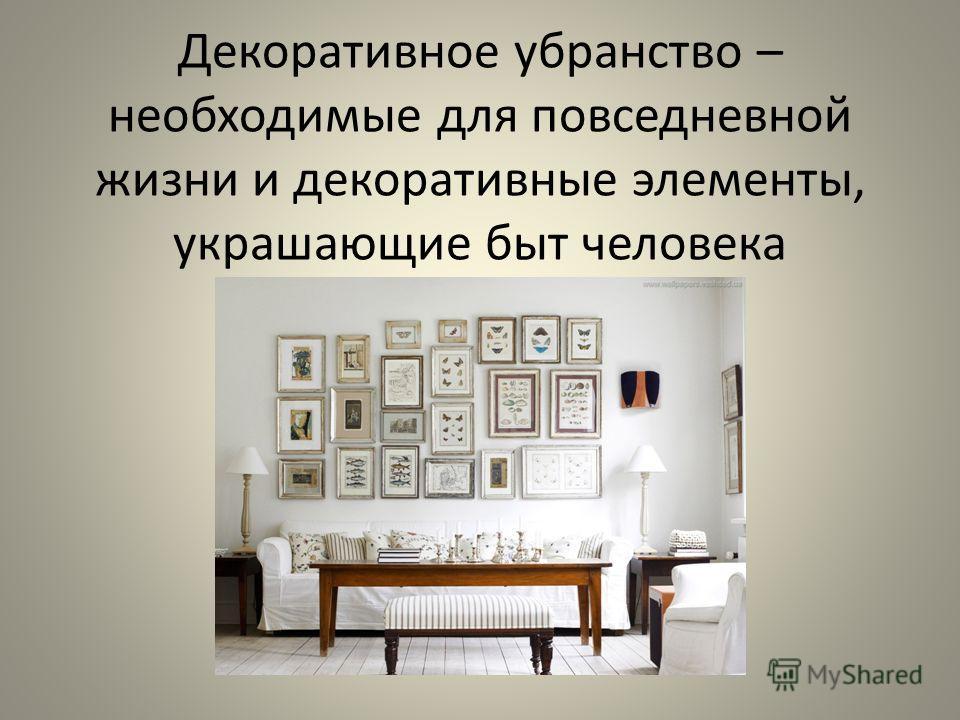 Декоративное убранство – необходимые для повседневной жизни и декоративные элементы, украшающие быт человека