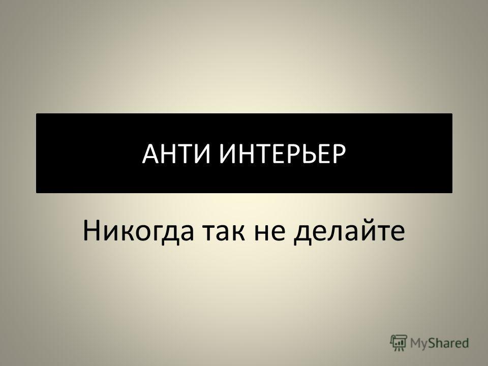 АНТИ ИНТЕРЬЕР Никогда так не делайте