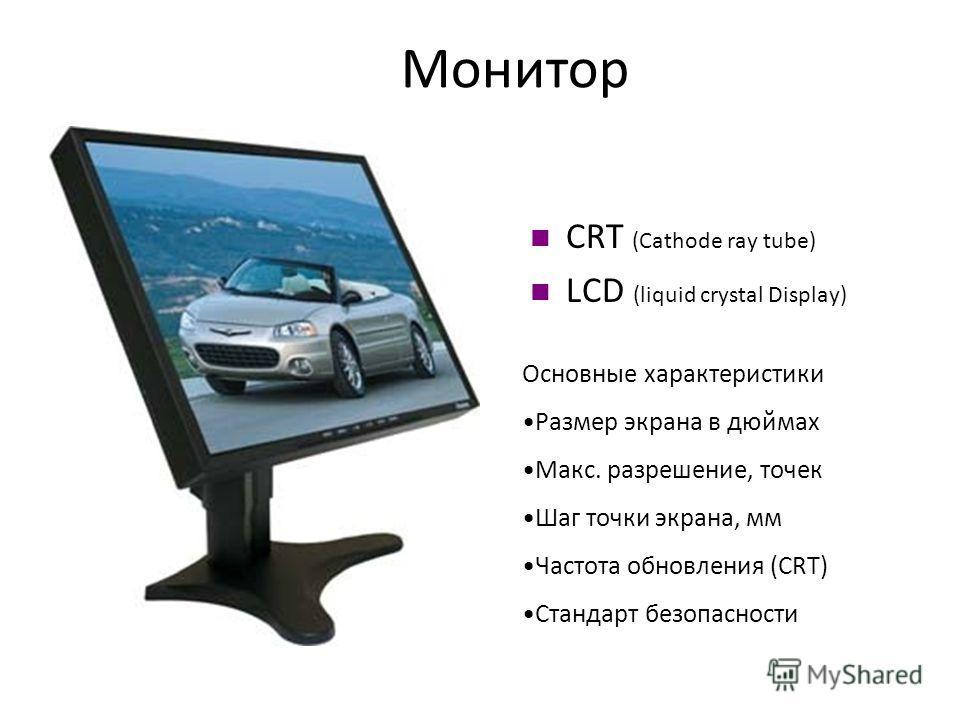 Монитор CRT (Cathode ray tube) LCD (liquid crystal Display) Основные характеристики Размер экрана в дюймах Макс. разрешение, точек Шаг точки экрана, мм Частота обновления (CRT) Стандарт безопасности