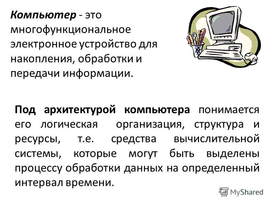 Компьютер - это многофункциональное электронное устройство для накопления, обработки и передачи информации. Под архитектурой компьютера понимается его логическая организация, структура и ресурсы, т.е. средства вычислительной системы, которые могут бы