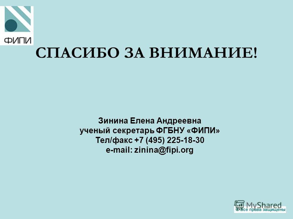 СПАСИБО ЗА ВНИМАНИЕ! Зинина Елена Андреевна ученый секретарь ФГБНУ «ФИПИ» Тел/факс +7 (495) 225-18-30 e-mail: zinina@fipi.org