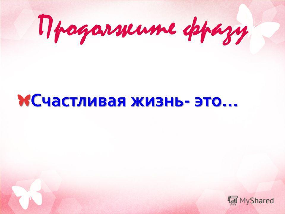 Продолжите фразу Счастливая жизнь - это …