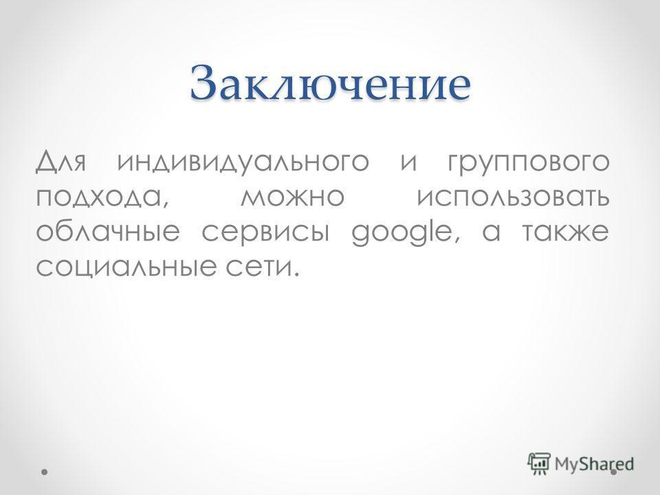 Заключение Для индивидуального и группового подхода, можно использовать облачные сервисы google, а также социальные сети.