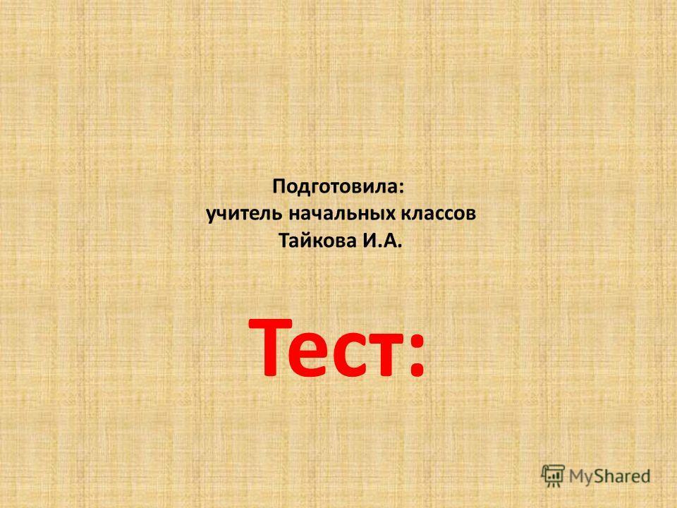 Подготовила: учитель начальных классов Тайкова И.А. Тест:
