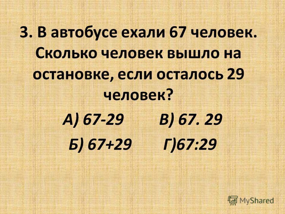 3. В автобусе ехали 67 человек. Сколько человек вышло на остановке, если осталось 29 человек? А) 67-29 В) 67. 29 Б) 67+29 Г)67:29