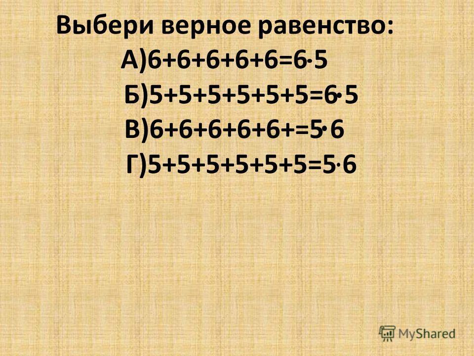 Выбери верное равенство: А)6+6+6+6+6=6 5 Б)5+5+5+5+5+5=6 5 В)6+6+6+6+6+=5 6 Г)5+5+5+5+5+5=5 6