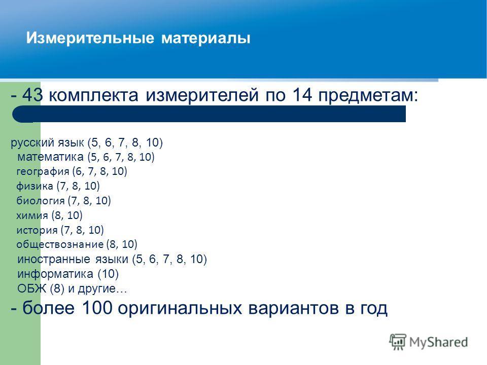 Измерительные материалы - 43 комплекта измерителей по 14 предметам: русский язык (5, 6, 7, 8, 10) математика (5, 6, 7, 8, 10) география (6, 7, 8, 10) физика (7, 8, 10) биология (7, 8, 10) химия (8, 10) история (7, 8, 10) обществознание (8, 10) иностр
