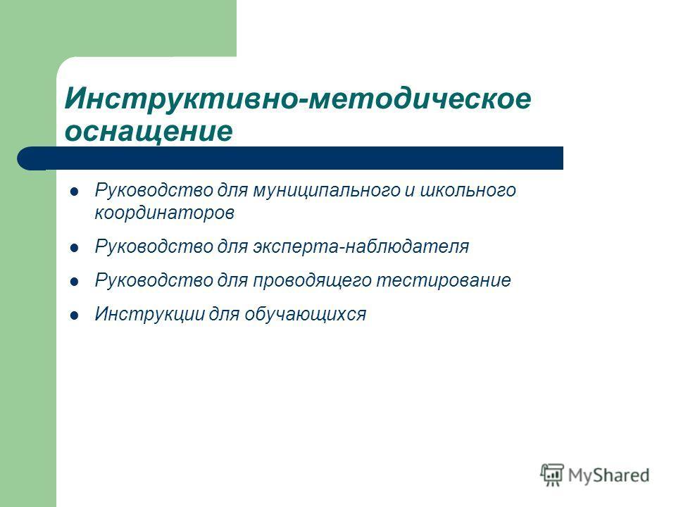 Инструктивно-методическое оснащение Руководство для муниципального и школьного координаторов Руководство для эксперта-наблюдателя Руководство для проводящего тестирование Инструкции для обучающихся