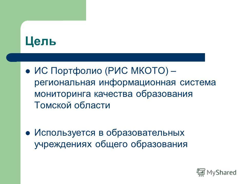 Цель ИС Портфолио (РИС МКОТО) – региональная информационная система мониторинга качества образования Томской области Используется в образовательных учреждениях общего образования