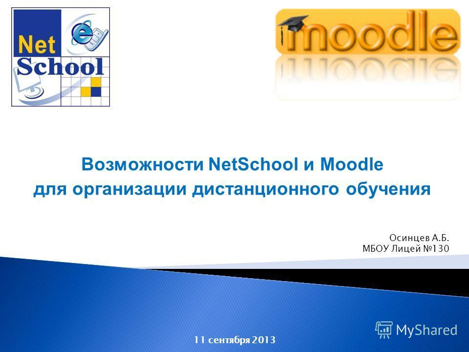 Возможности NetSchool и Moodle для организации дистанционного обучения 11 сентября 2013 Осинцев А.Б. МБОУ Лицей 130