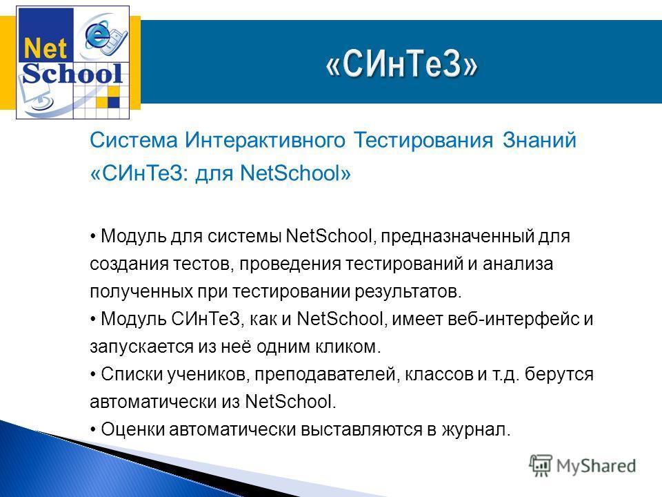 Система Интерактивного Тестирования Знаний «СИнТеЗ: для NetSchool» Модуль для системы NetSchool, предназначенный для создания тестов, проведения тестирований и анализа полученных при тестировании результатов. Модуль СИнТеЗ, как и NetSchool, имеет веб