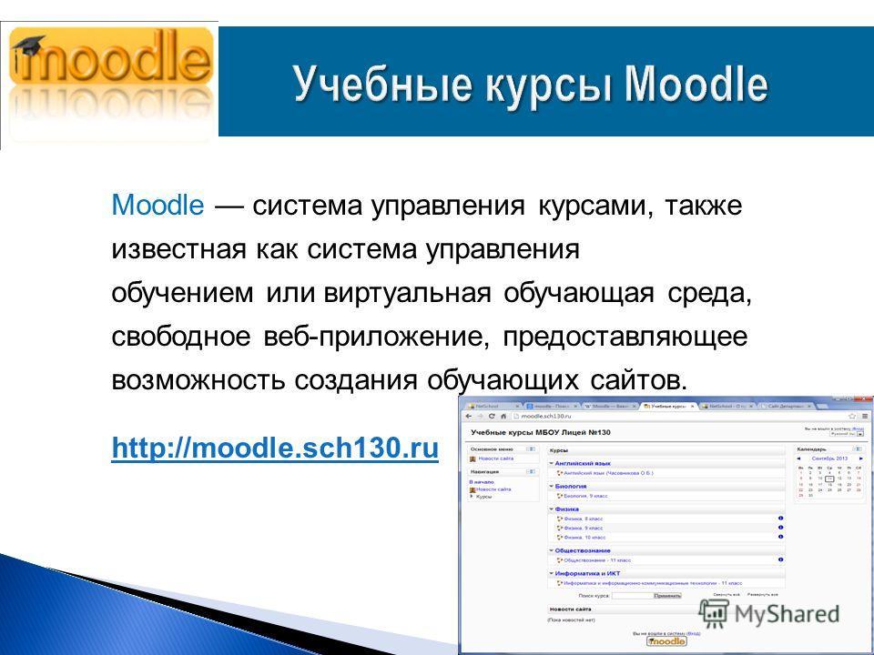 Moodle система управления курсами, также известная как система управления обучением или виртуальная обучающая среда, свободное веб-приложение, предоставляющее возможность создания обучающих сайтов. http://moodle.sch130.ru