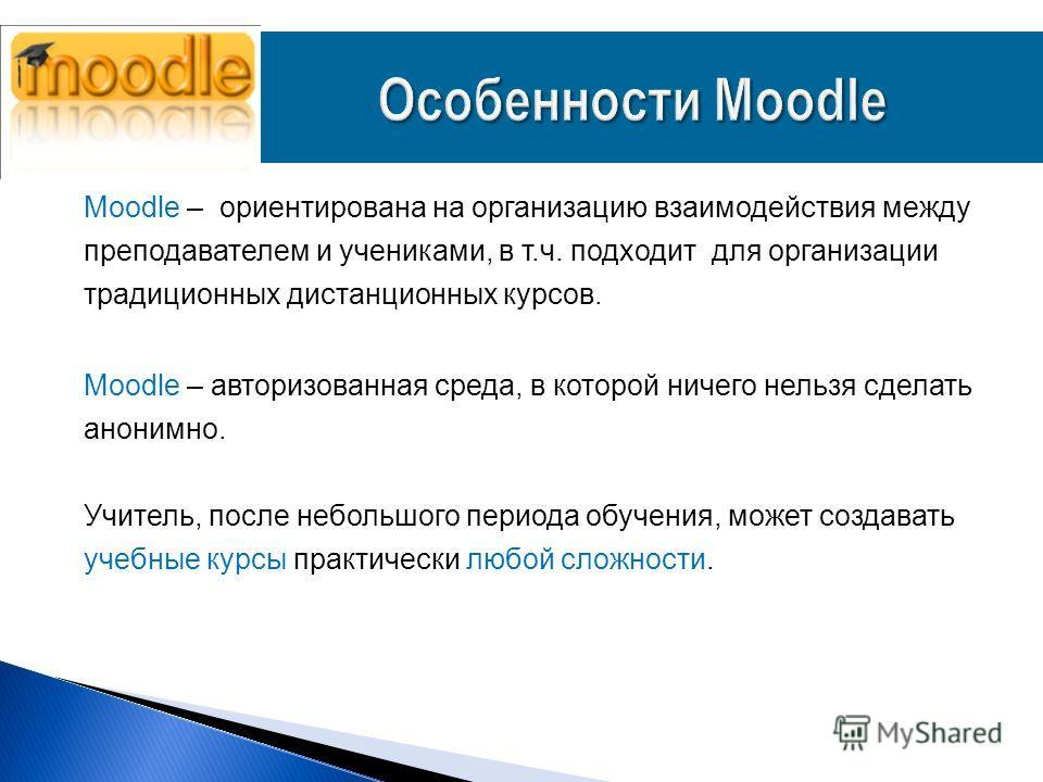 Moodle – ориентирована на организацию взаимодействия между преподавателем и учениками, в т.ч. подходит для организации традиционных дистанционных курсов. Moodle – авторизованная среда, в которой ничего нельзя сделать анонимно. Учитель, после небольшо