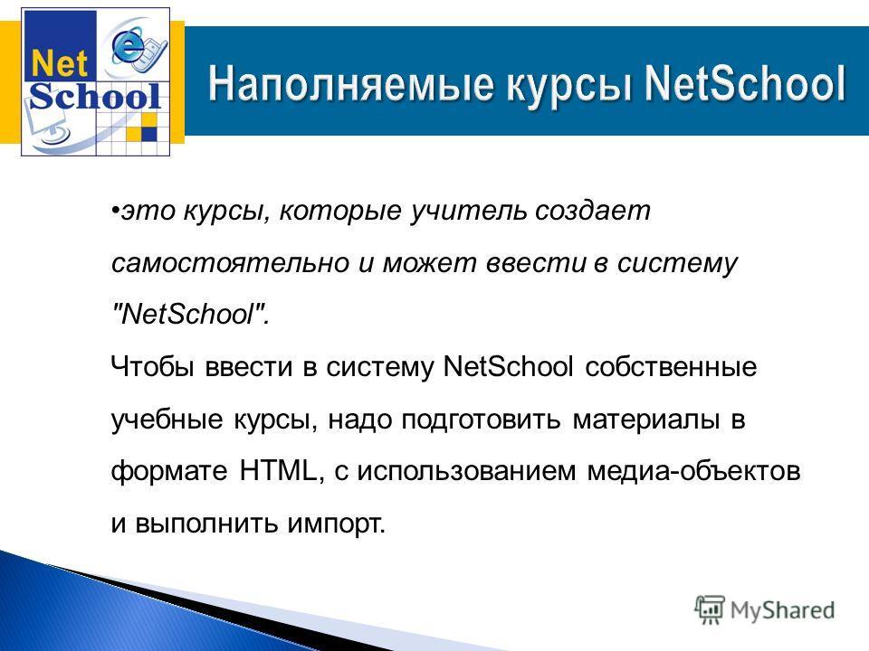 это курсы, которые учитель создает самостоятельно и может ввести в систему NetSchool. Чтобы ввести в систему NetSchool собственные учебные курсы, надо подготовить материалы в формате HTML, с использованием медиа-объектов и выполнить импорт.