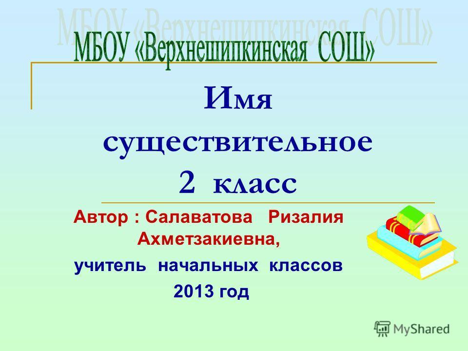 Имя существительное 2 класс Автор : Салаватова Ризалия Ахметзакиевна, учитель начальных классов 2013 год
