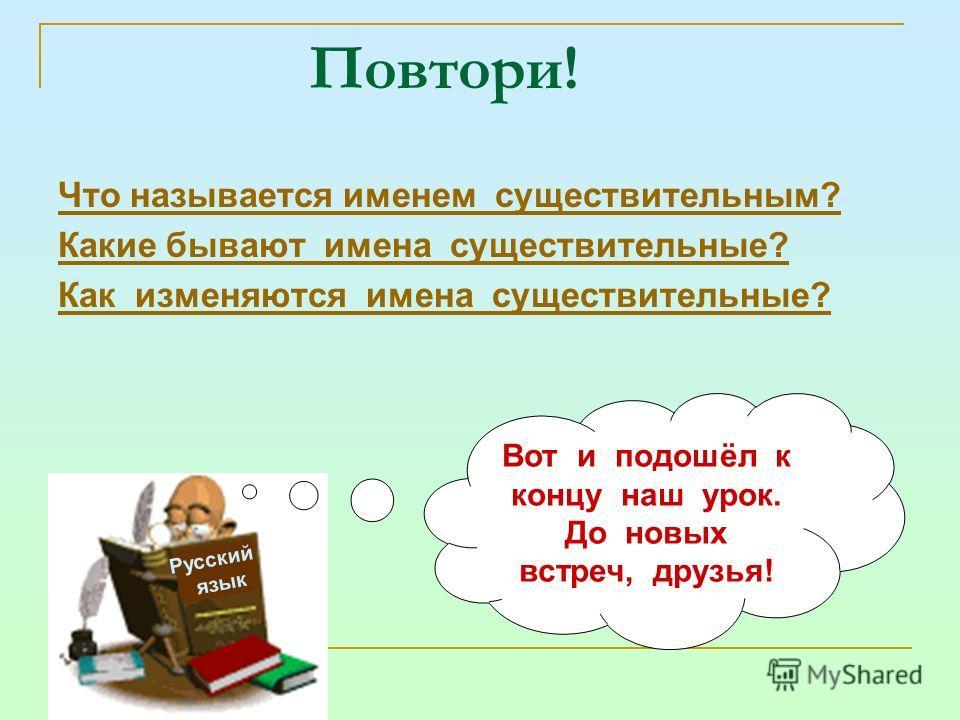 Повтори! Что называется именем существительным? Какие бывают имена существительные? Как изменяются имена существительные? Русский язык Вот и подошёл к концу наш урок. До новых встреч, друзья!