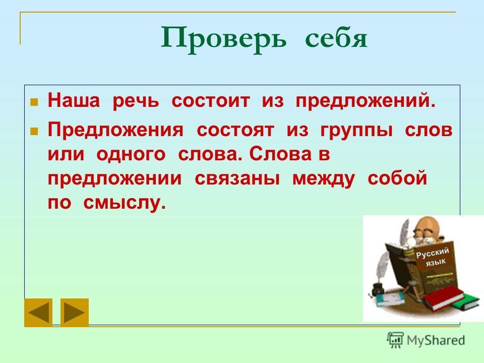 Проверь себя Наша речь состоит из предложений. Предложения состоят из группы слов или одного слова. Слова в предложении связаны между собой по смыслу. Русский язык