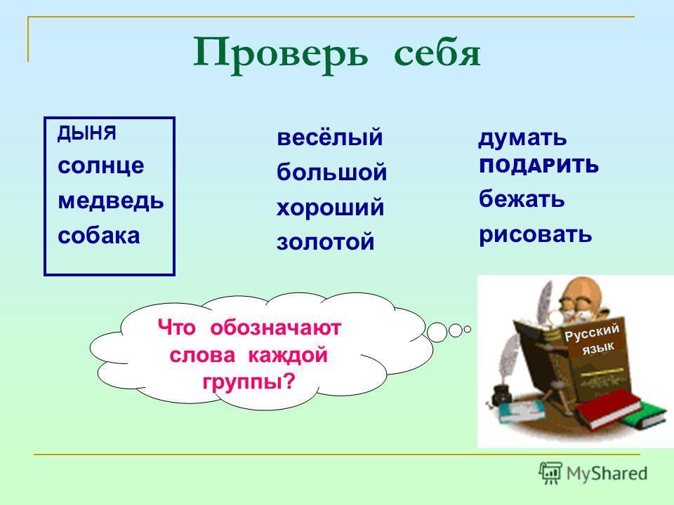 Проверь себя ДЫНЯ солнце медведь собака весёлый большой хороший золотой думать ПОДАРИТЬ бежать рисовать Русский язык Что обозначают слова каждой группы?