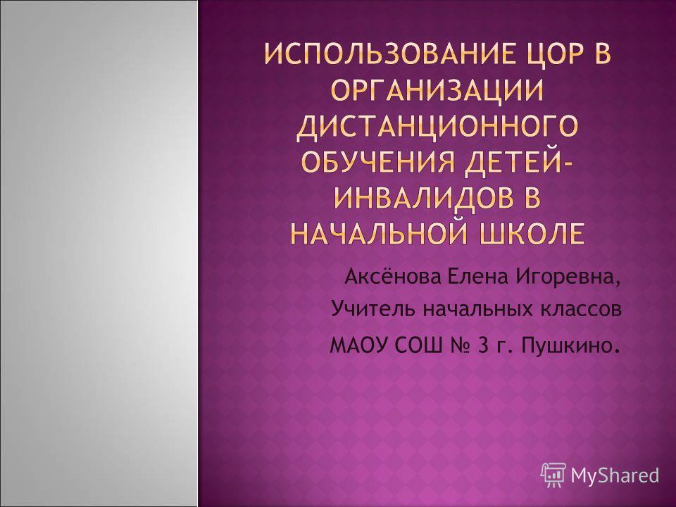 Аксёнова Елена Игоревна, Учитель начальных классов МАОУ СОШ 3 г. Пушкино.
