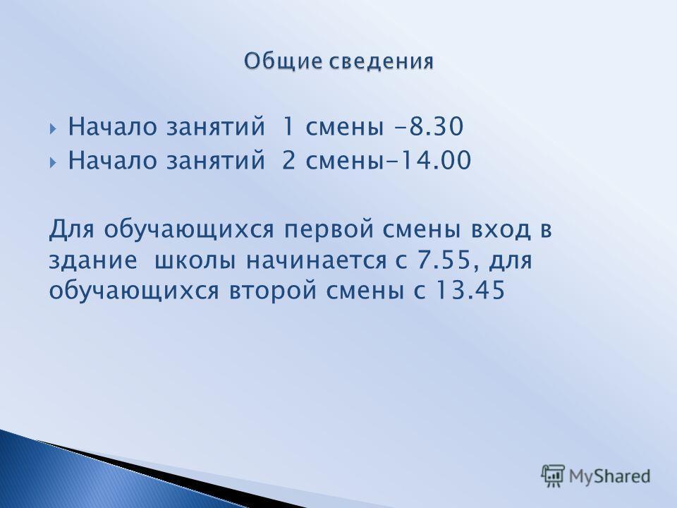 Начало занятий 1 смены -8.30 Начало занятий 2 смены-14.00 Для обучающихся первой смены вход в здание школы начинается с 7.55, для обучающихся второй смены с 13.45