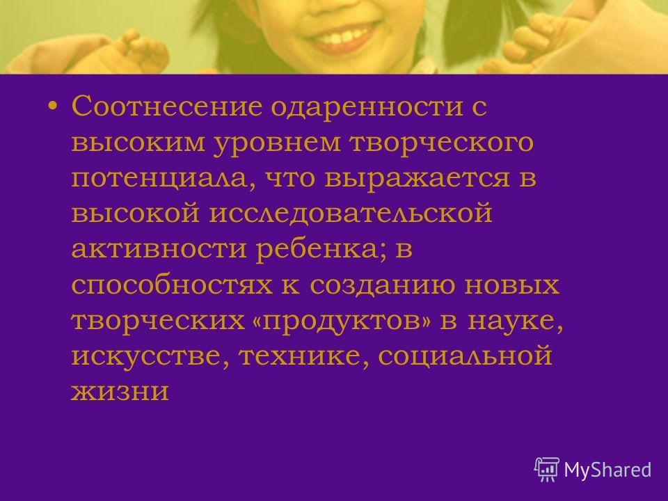 Соотнесение одаренности с высоким уровнем творческого потенциала, что выражается в высокой исследовательской активности ребенка; в способностях к созданию новых творческих «продуктов» в науке, искусстве, технике, социальной жизни