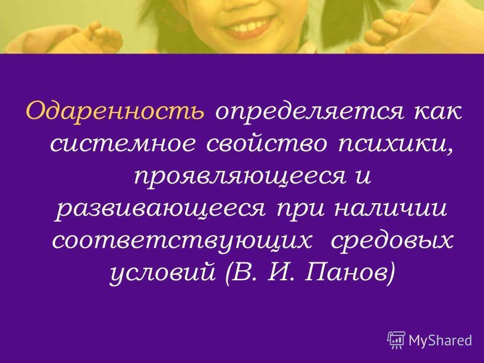 Одаренность определяется как системное свойство психики, проявляющееся и развивающееся при наличии соответствующих средовых условий (В. И. Панов)