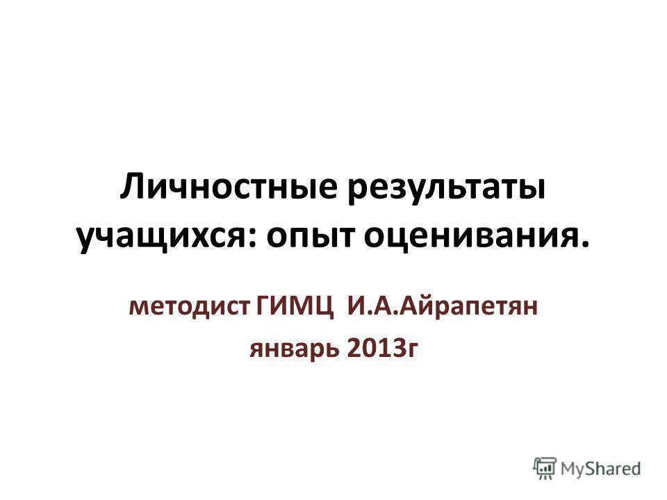 Личностные результаты учащихся: опыт оценивания. методист ГИМЦ И.А.Айрапетян январь 2013г
