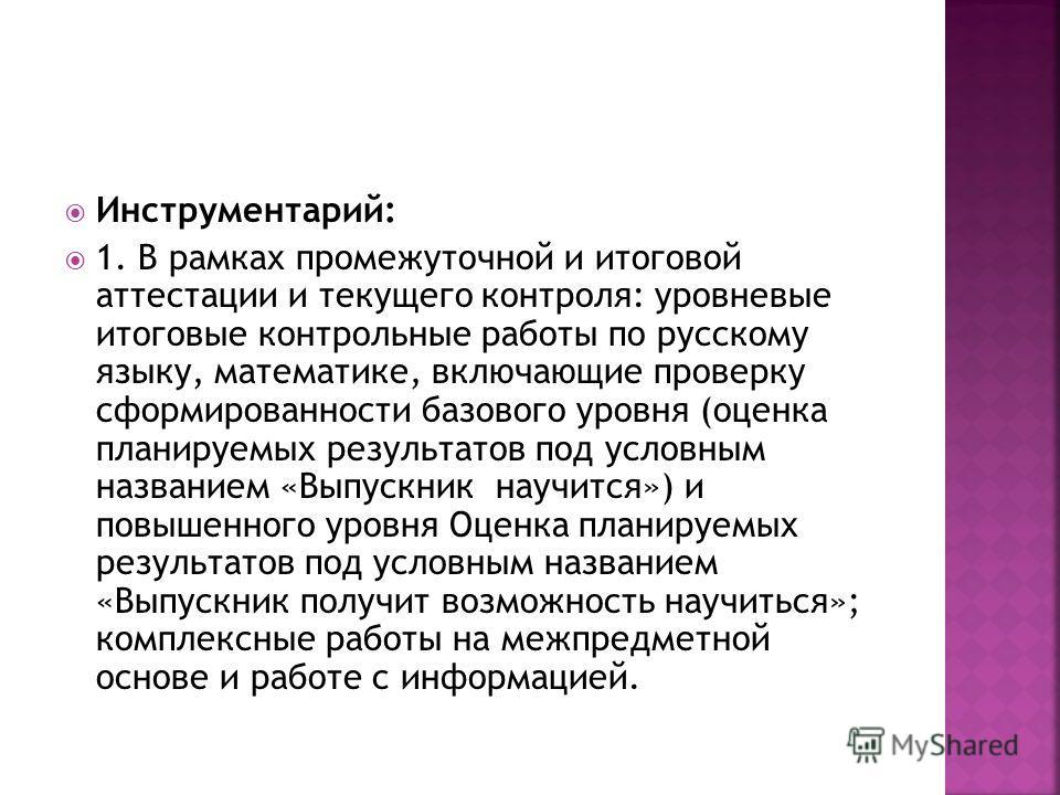 Инструментарий: 1. В рамках промежуточной и итоговой аттестации и текущего контроля: уровневые итоговые контрольные работы по русскому языку, математике, включающие проверку сформированности базового уровня (оценка планируемых результатов под условны