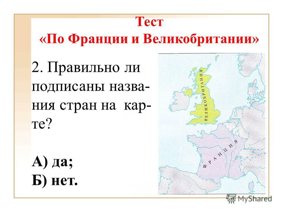 2. Правильно ли подписаны назва- ния стран на кар- те? А) да; Б) нет. Тест «По Франции и Великобритании»