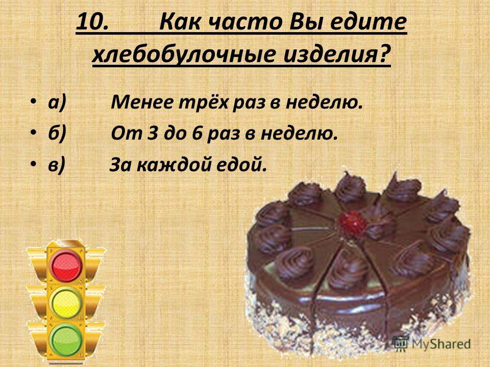 10. Как часто Вы едите хлебобулочные изделия? а) Менее трёх раз в неделю. б) От 3 до 6 раз в неделю. в) За каждой едой.
