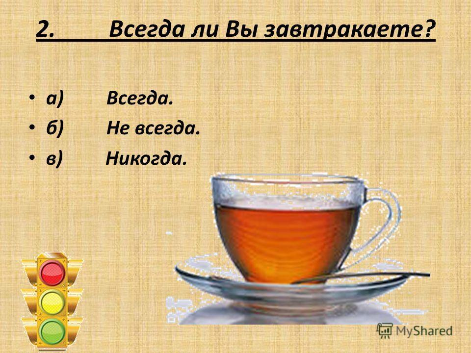 2. Всегда ли Вы завтракаете? а) Всегда. б) Не всегда. в) Никогда.
