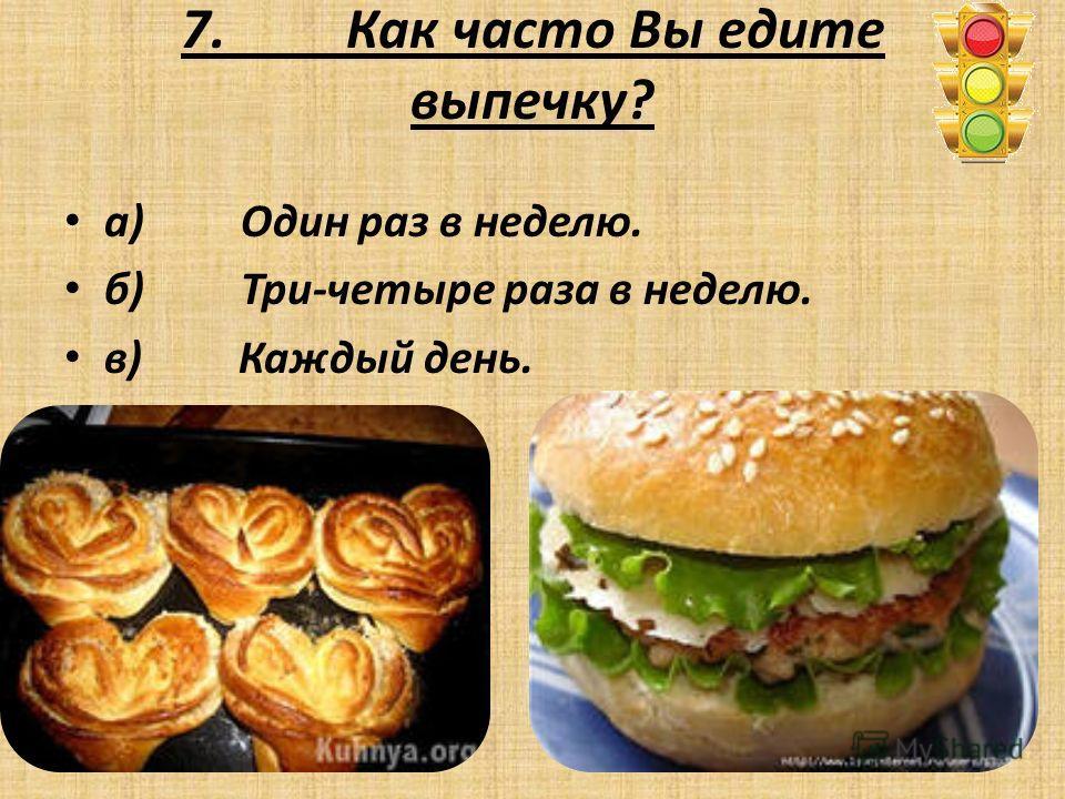 7. Как часто Вы едите выпечку? а) Один раз в неделю. б) Три-четыре раза в неделю. в) Каждый день.
