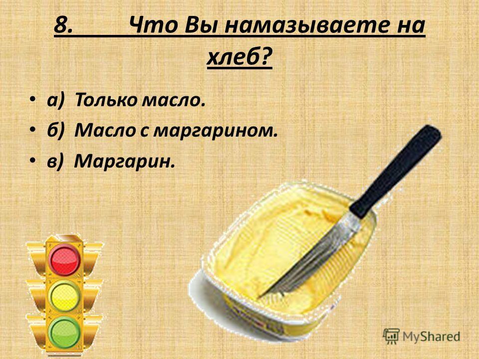 8. Что Вы намазываете на хлеб? а) Только масло. б) Масло с маргарином. в) Маргарин.