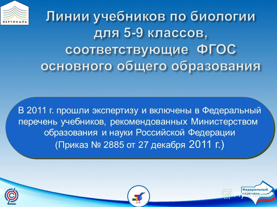 В 2011 г. прошли экспертизу и включены в Федеральный перечень учебников, рекомендованных Министерством образования и науки Российской Федерации (Приказ 2885 от 27 декабря 2011 г.) В 2011 г. прошли экспертизу и включены в Федеральный перечень учебнико