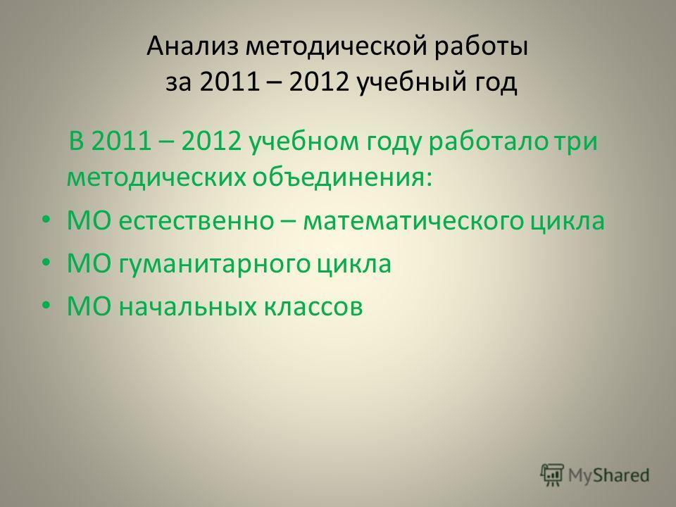 Анализ методической работы за 2011 – 2012 учебный год В 2011 – 2012 учебном году работало три методических объединения: МО естественно – математического цикла МО гуманитарного цикла МО начальных классов