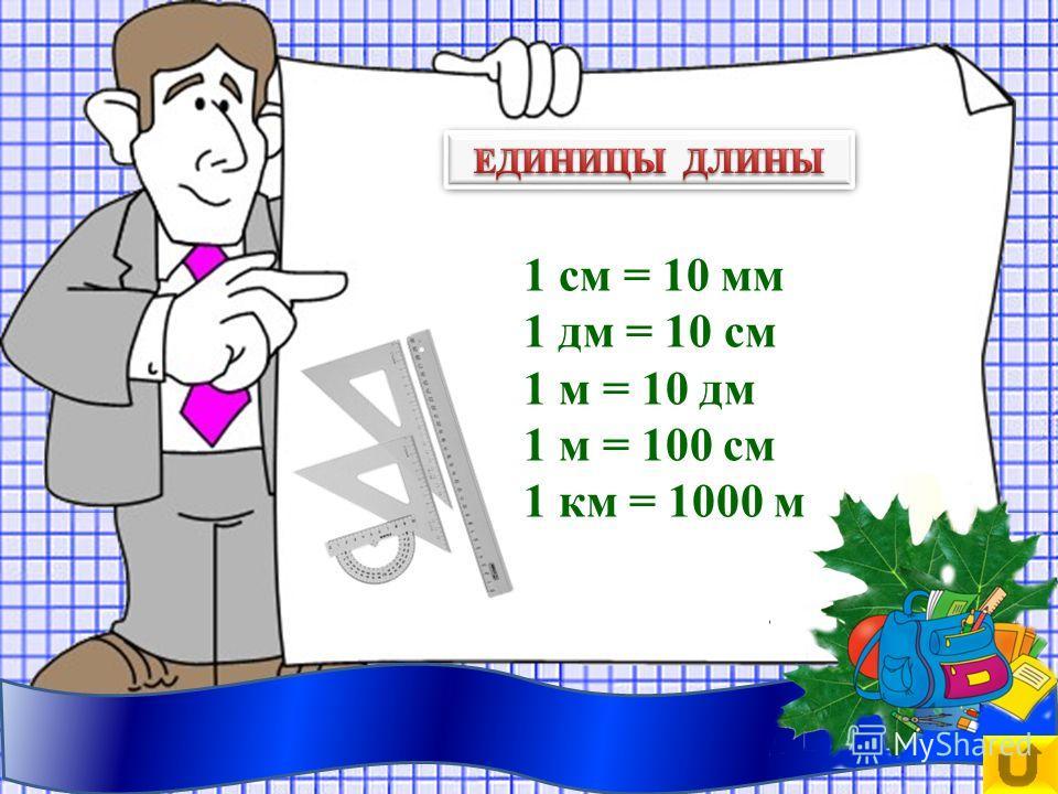 1 см = 10 мм 1 дм = 10 см 1 м = 10 дм 1 м = 100 см 1 км = 1000 м