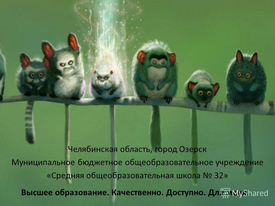 Челябинская область, город Озерск Муниципальное бюджетное общеобразовательное учреждение «Средняя общеобразовательная школа 32» Высшее образование. Качественно. Доступно. Для меня.