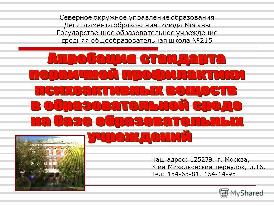 Северное окружное управление образования Департамента образования города Москвы Государственное образовательное учреждение средняя общеобразовательная школа 215 Наш адрес: 125239, г. Москва, 3-ий Михалковский переулок, д.16. Тел: 154-63-81, 154-14-95