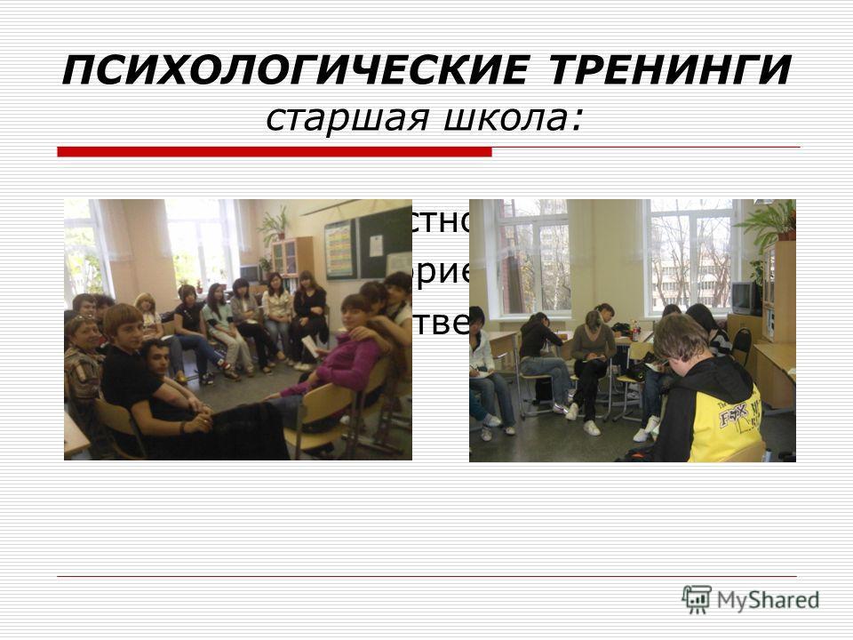 ПСИХОЛОГИЧЕСКИЕ ТРЕНИНГИ старшая школа: Тренинги личностного роста. Помощь в профориентации Формирование ответственного поведения