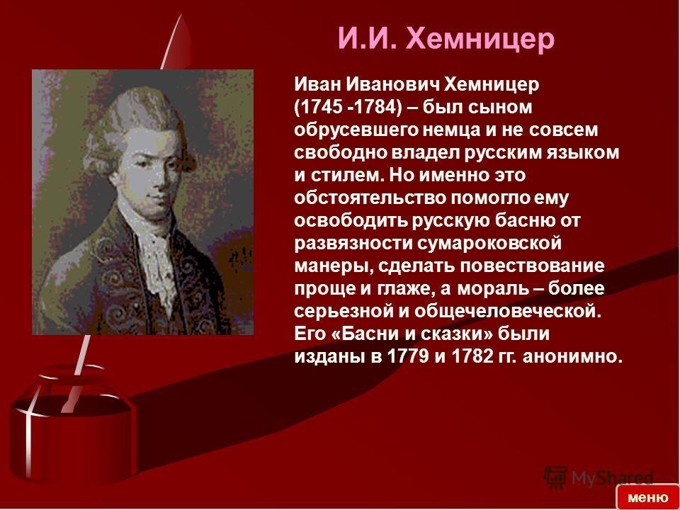 Иван Иванович Хемницер (1745 -1784) – был сыном обрусевшего немца и не совсем свободно владел русским языком и стилем. Но именно это обстоятельство помогло ему освободить русскую басню от развязности сумароковской манеры, сделать повествование проще