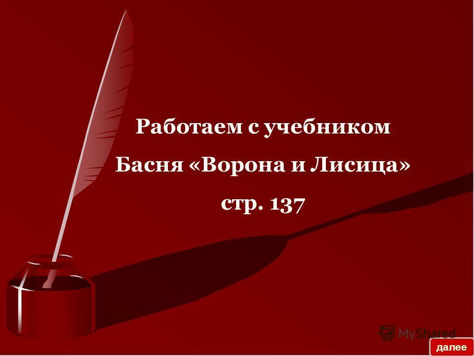 Работаем с учебником Басня «Ворона и Лисица» стр. 137 далее