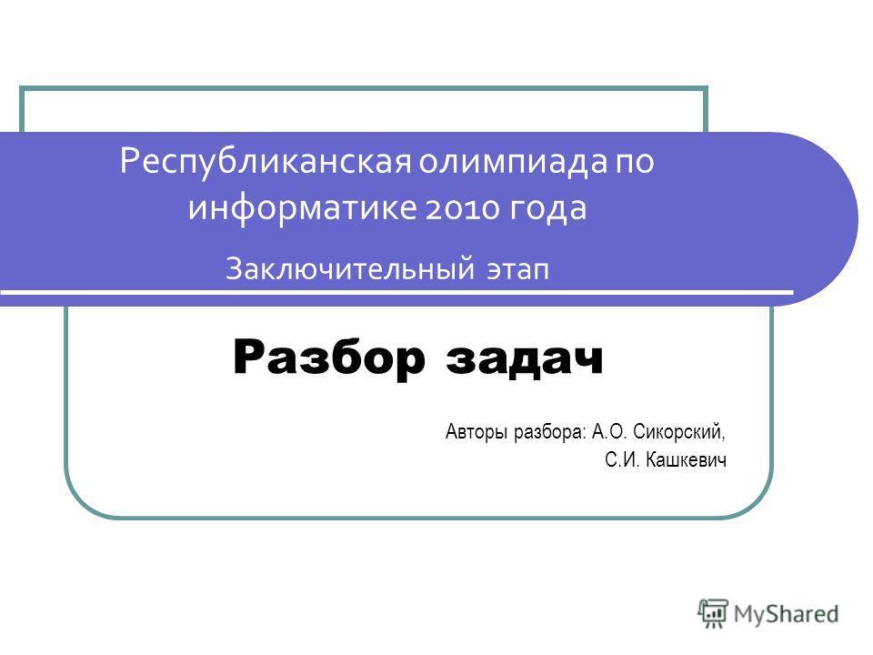 Республиканская олимпиада по информатике 2010 года Заключительный этап Разбор задач Авторы разбора: А.О. Сикорский, С.И. Кашкевич