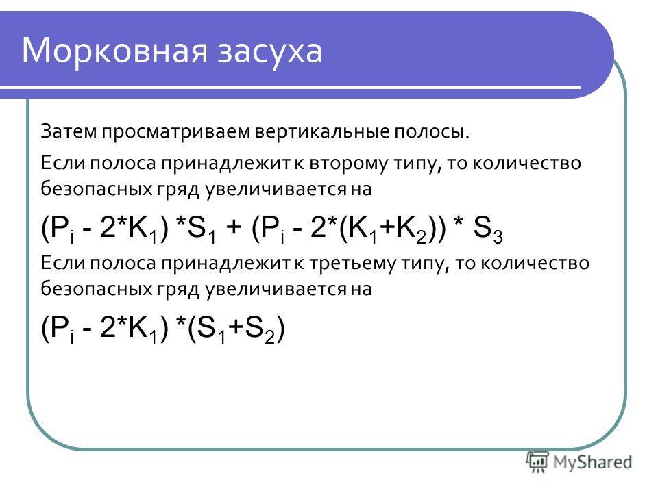 Морковная засуха Затем просматриваем вертикальные полосы. Если полоса принадлежит к второму типу, то количество безопасных гряд увеличивается на (P i - 2*K 1 ) *S 1 + (P i - 2*(K 1 +K 2 )) * S 3 Если полоса принадлежит к третьему типу, то количество